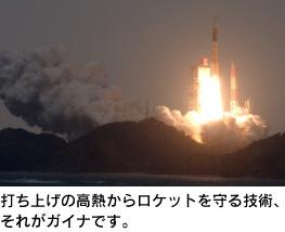 打ち上げの高熱からロケットを守る技術、それがガイナです。